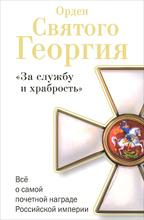 Орден Святого Георгия. Все о самой почетной награде Российской Империи, Алексей Шишов