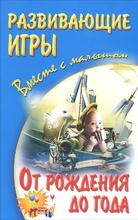 Развивающие игры вместе с малышом от рождения до года, А. С. Галанов, А. А. Галанова, В. А. Галанова