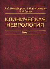 Клиническая неврология. В 3 томах. Том 1, А. С. Никифоров, А. Н. Коновалов, Е. И. Гусев