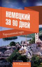 Немецкий за 90 дней. Упрощенный курс. Учебное пособие, Е.М. Какзанова