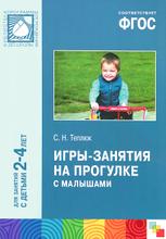 Игры-занятия на прогулке с малышами. Для занятий с детьми 2-4 лет, С. Н. Теплюк