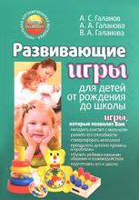 Развивающие игры для детей от рождения до школы, А. С. Галанов, А. А. Галанова, В. А. Галанова