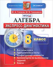 Алгебра. 8 класс. Экспресс-диагностика, Ю. А. Глазков, М. Я. Гаиашвили
