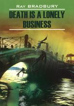 Death is a Lonely Business / Смерть - дело одинокое. Книга для чтения на английском языке, Ray Bradbury