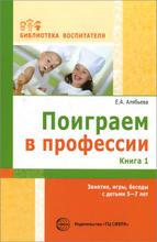 Поиграем в профессии. Книга 1. Занятия, игры, беседы с детьми 5-7лет, Е. А. Алябьева