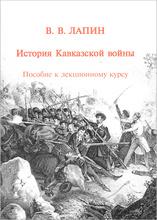 История Кавказкой войны. Пособие к лекционному курсу, В. В. Лапин