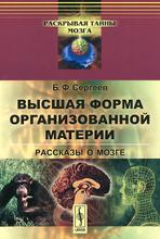 Высшая форма организованной материи. Рассказы о мозге, Б. Ф. Сергеев