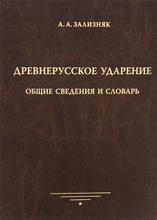 Древнерусское ударение. Общие сведения и словарь, А. А. Зализняк
