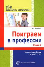 Поиграем в профессии. Книга 2. Занятия, игры и беседы с детьми 5-7 лет, Е. А. Алябьева