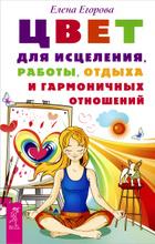 Цвет для исцеления, работы, отдыха и гармоничных отношений, Елена Егорова
