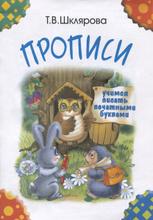 Прописи. Учимся писать печатными буквами, Т. В. Шклярова