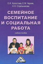 Семейное воспитание и социальная работа. Учебное пособие, Е. И. Холостова, Е. М. Черняк, Н. Н. Стрельникова