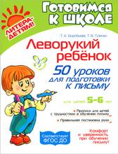 Леворукий ребенок. 50 уроков для подготовки к письму, Т. А. Воробьева, Т. В. Гузенко