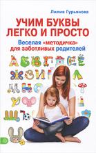 """Учим буквы легко и просто. Веселая """"методичка"""" для заботливых родителей, Лилия Гурьянова"""