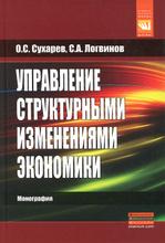 Управление структурными изменениями экономики, О. С. Сухарев, С. А. Логвинов