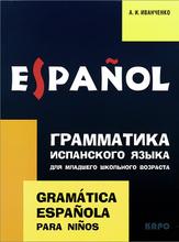 Грамматика испанского языка для младшего школьного возраста / Gramatica espanola para ninos, А. И. Мванченко
