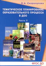 Тематическое планирование образоваельного процесса в ДОО. Учебно-методическое пособие. Часть 2, О. А. Скорлупова