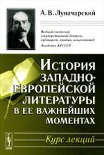 История западноевропейской литературы в ее важнейших моментах. Курс лекций, А. В. Луначарский