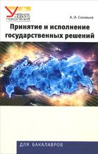 Принятие и исполнение государственных решений. Учебное пособие, А. И. Соловьев
