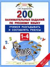 Русский язык. 1-4 классы. 200 занимательных заданий. Учимся разгадывать и составлять ребусы, Т. М. Андрианова