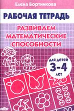 Развиваем математические способности. Для детей 3-4 лет. Тетрадь, Елена Бортникова