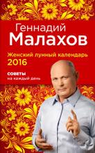 Женский лунный календарь 2016. Советы на каждый день, Геннадий Малахов