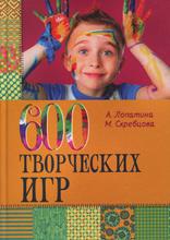600 творческих игр для больших и маленьких, А. Лопатина, М. Скребцова