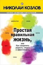 Простая правильная жизнь, или Как соединить радость, смысл и эффективность, Николай Козлов