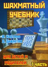 Шахматный учебник для детей и родителей. В 2 частях. Часть 1, В. Костров, Д. Давлетов