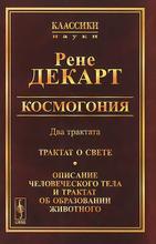 Космогония. Два трактата. Трактат о свете. Описание человеческого тела и трактат об образовании животного,