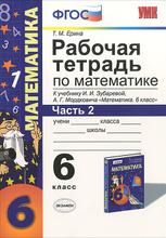 Математика. 6 класс. Рабочая тетрадь к учебнику И. И. Зубаревой, А. Г. Мордковича. Часть 2, Т. М. Ерина