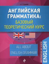 Английская грамматика. Базовый теоретический курс, А. С. Саакян