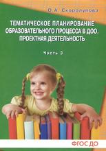 Тематическое планирование процесса в ДОО. Проектная деятельность. Часть 3, О. А. Скоролупова