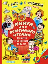 Книга для семейного чтения. Для детей от 3 месяцев до 6 лет, А. Барто, К. Чуковский
