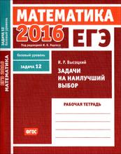 ЕГЭ 2016. Математика. Задача 12. Базовый уровень. Задачи на наилучший выбор. Рабочая тетрадь, И. Р. Высоцкий