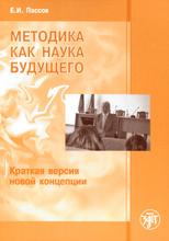 Методика как наука будущего. Краткая версия новой концепции, Е. И. Пассов