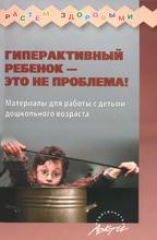 Гиперактивный ребенок - это не проблема! Материалы для работы с детьми дошкольного возраста, Наталья Микляева