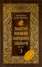 Золотое пособие народного знахаря. Книга 3, Наталья Степанова