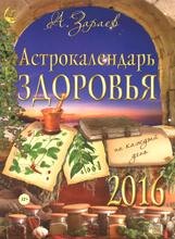Астрокалендарь здоровья на каждый день на 2016, А. Зараев