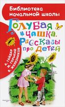 Голубая чашка. Рассказы про детей, А. Гайдар, М. Горький, В. Железников