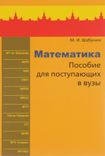 Математика. Пособие для поступающих в вузы, М. И. Шабунин