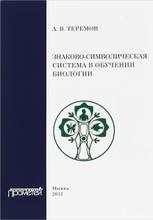 Знаково-символическая система в обучении биологии. Учебное пособие, А. В. Теремов