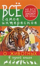 Всё самое интересное о животных в одной книге, Д. В. Кошевар, Е. О. Хомич