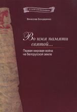 Во имя памяти святой... Первая мировая война на белорусской земле, Вячеслав Бондаренко