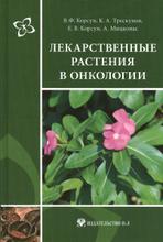 Лекарственные растения в онкологии. Руководство по клинической фитотерапии, В. Ф. Корсун, К. А. Трескунов, Е. В. Корсун, А. Мицконас