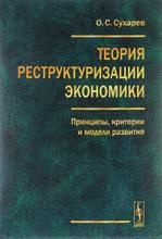 Теория реструктуризации экономики. Принципы, критерии и модели развития, О. С. Сухарев