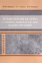 Технология бетона строительных изделий и конструкций. Учебник, Баженов Ю.М., Алимов Л.А., Вор
