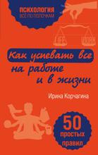 Как успевать все на работе и в жизни. 50 простых правил, Ирина Корчагина