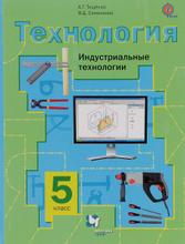 Технология. Индустриальные технологии. 5 класс. Учебник, А. Т. Тищенко, В. Д. Симоненко