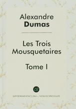 Les Trois Mousquetaires. Tome 1, Alexandre Dumas